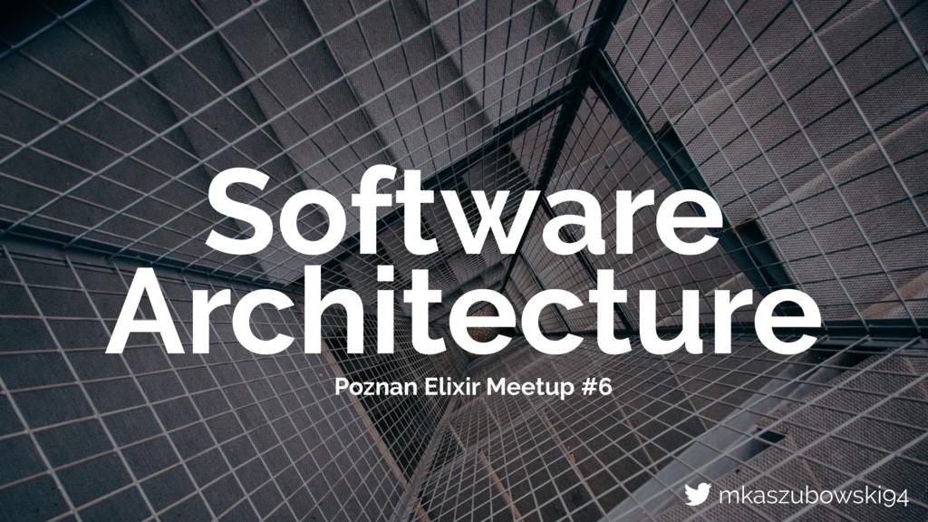 Software Architecture Poznan Elixir Meetup #6 m...