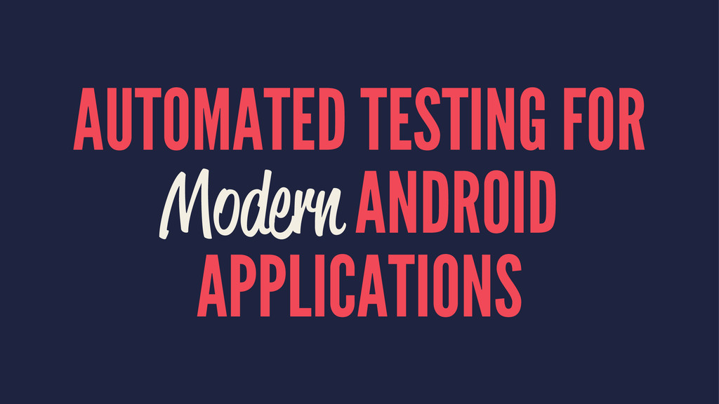 AUTOMATED TESTING FOR Modern ANDROID APPLICATIO...