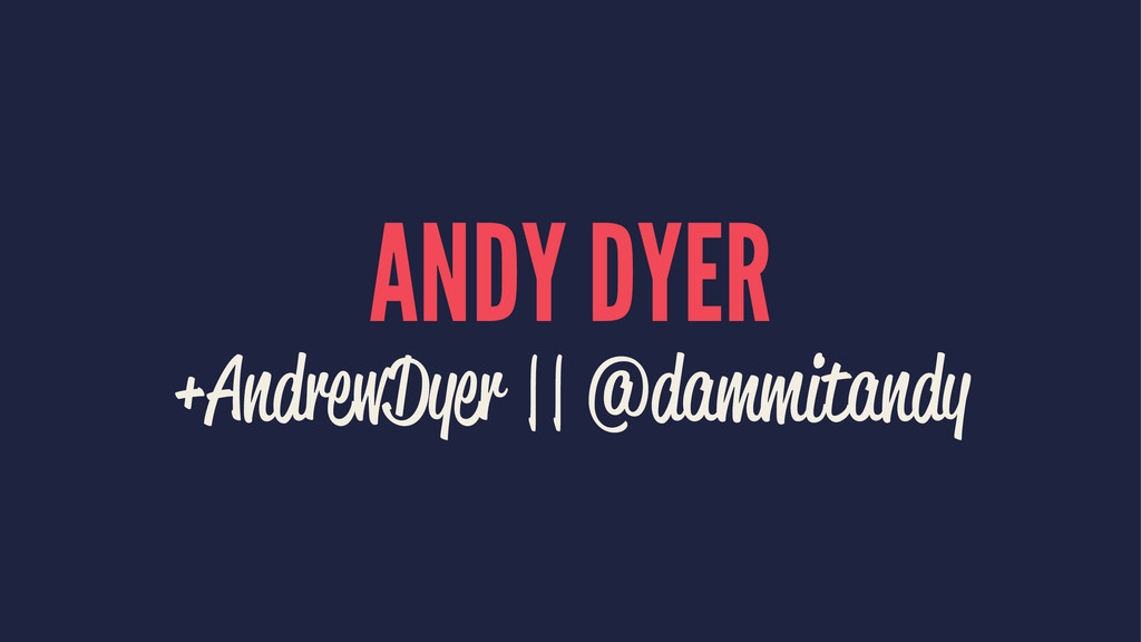 ANDY DYER +AndrewDyer || @dammitandy