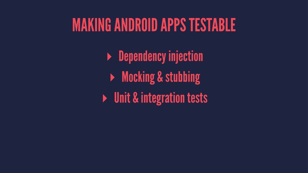MAKING ANDROID APPS TESTABLE ▸ Dependency injec...