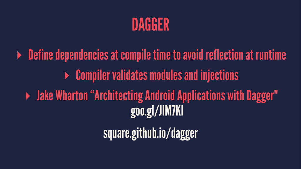 DAGGER ▸ Define dependencies at compile time to...