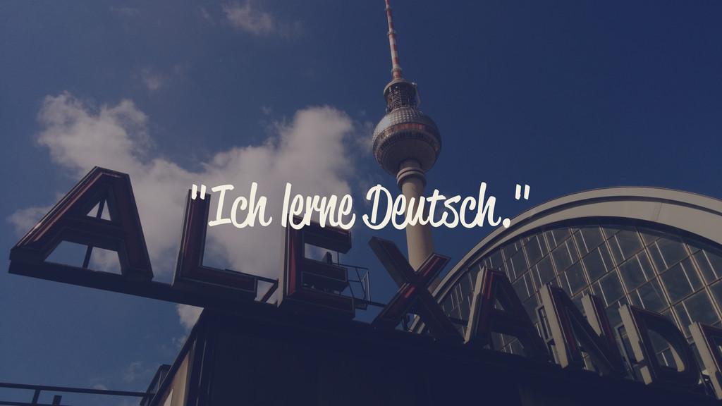 """""""Ich lerne Deutsch."""""""