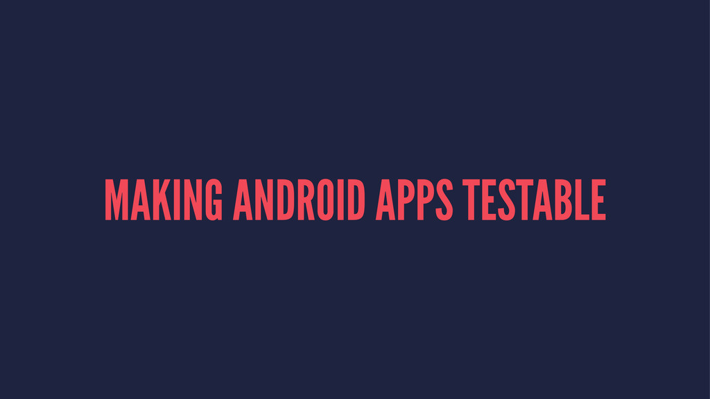MAKING ANDROID APPS TESTABLE