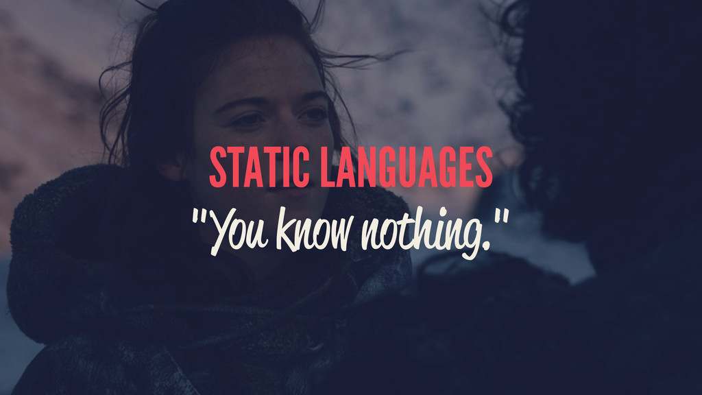 """STATIC LANGUAGES """"You know nothing."""""""