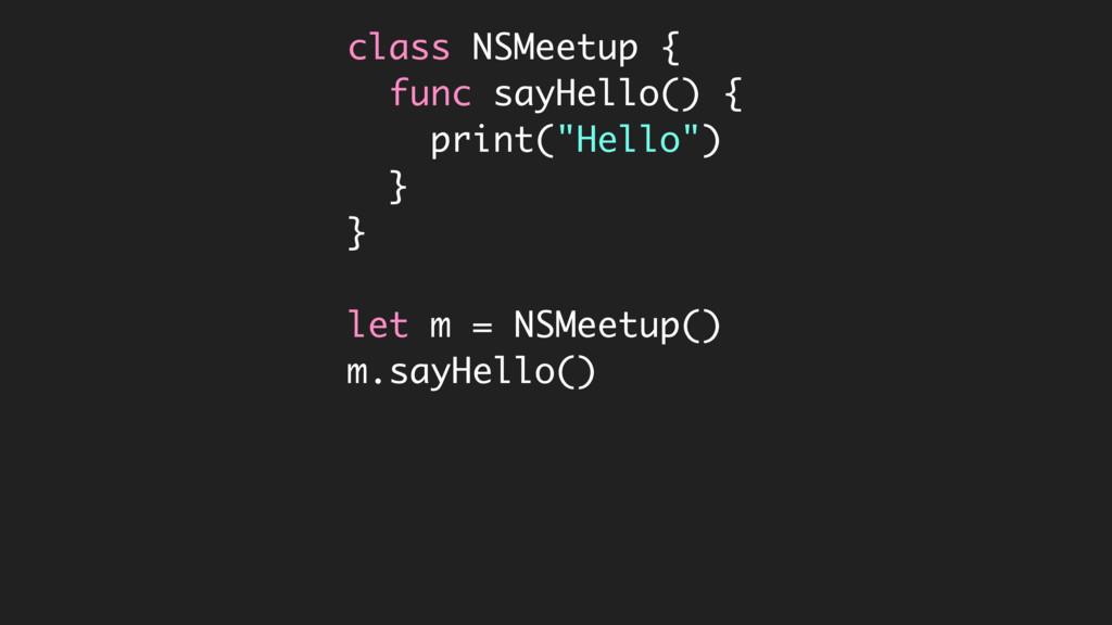 "class NSMeetup { func sayHello() { print(""Hello..."