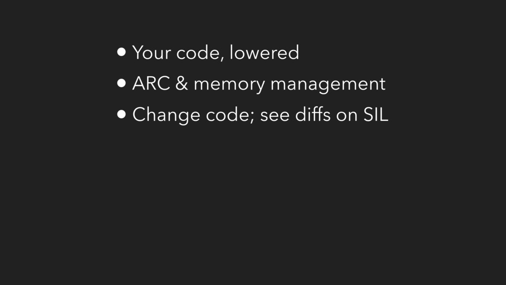 • Your code, lowered • ARC & memory management ...