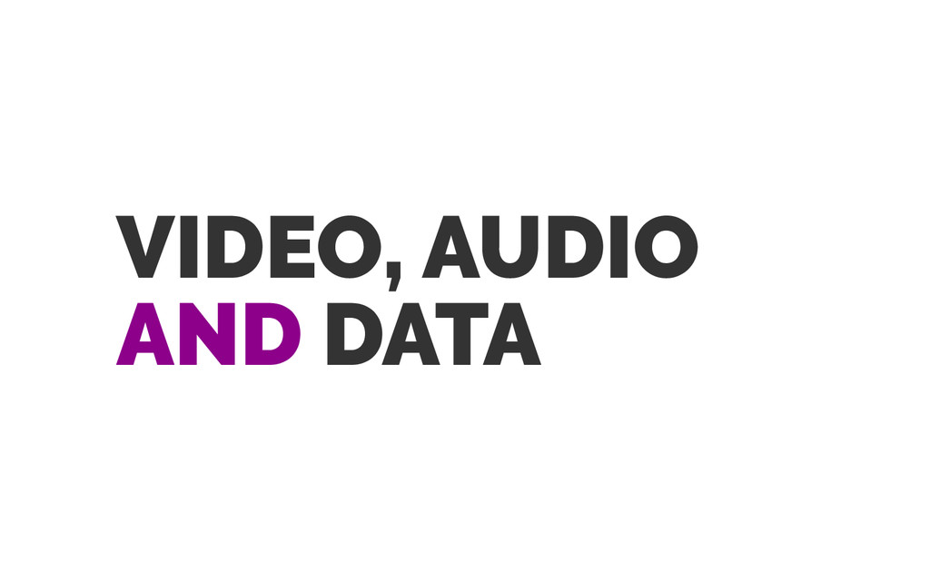 VIDEO, AUDIO AND DATA