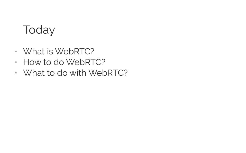 Today • What is WebRTC? • How to do WebRTC? •...