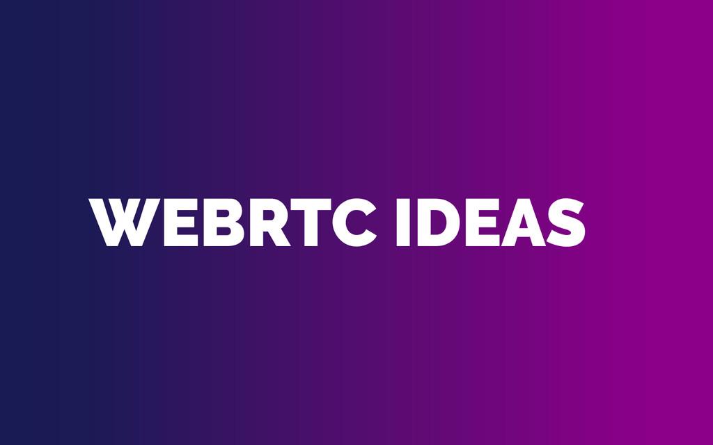 WEBRTC IDEAS