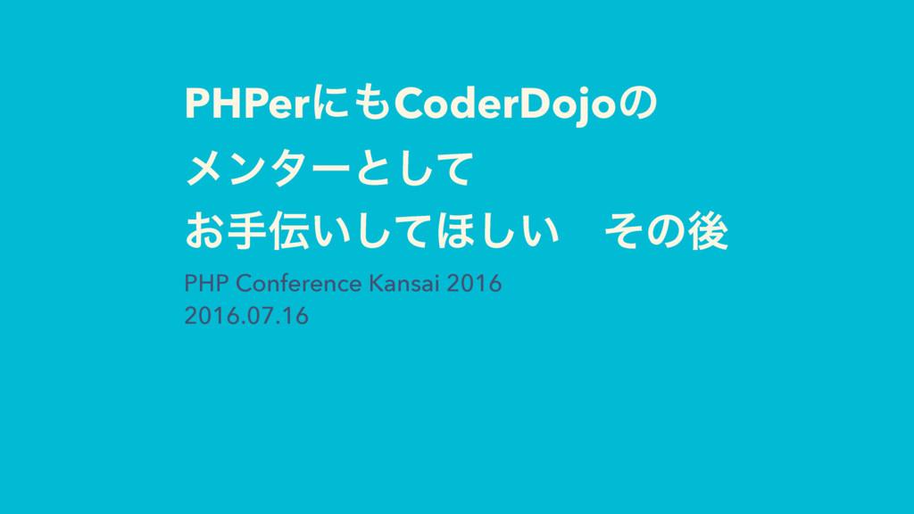 PHPerʹCoderDojoͷ ϝϯλʔͱͯ͠ ͓ख͍ͯ͠΄͍͠ɹͦͷޙ PHP Co...