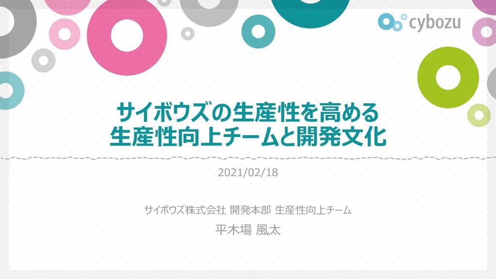 サイボウズの⽣産性を⾼める ⽣産性向上チームと開発⽂化 2021/02/18 サイボウズ株式会...