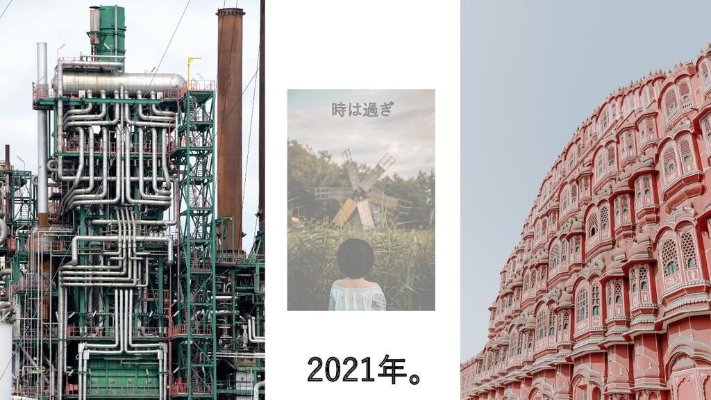 2021年。 時は過ぎ
