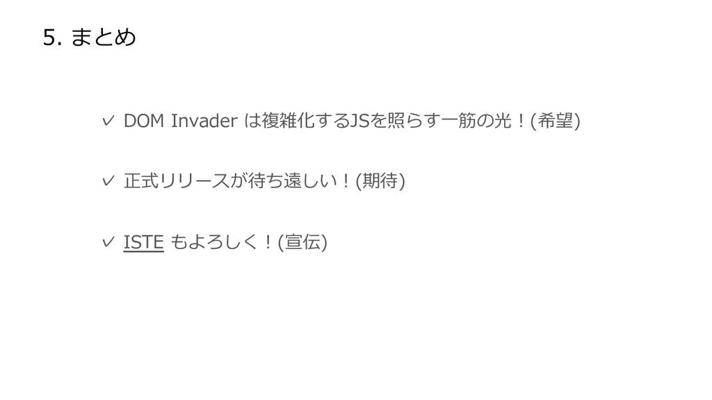 5. まとめ  ✓ DOM Invader は複雑化するJSを照らす一筋の光!(希望)  ✓ ...