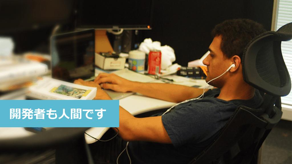 開発者も⼈人間です