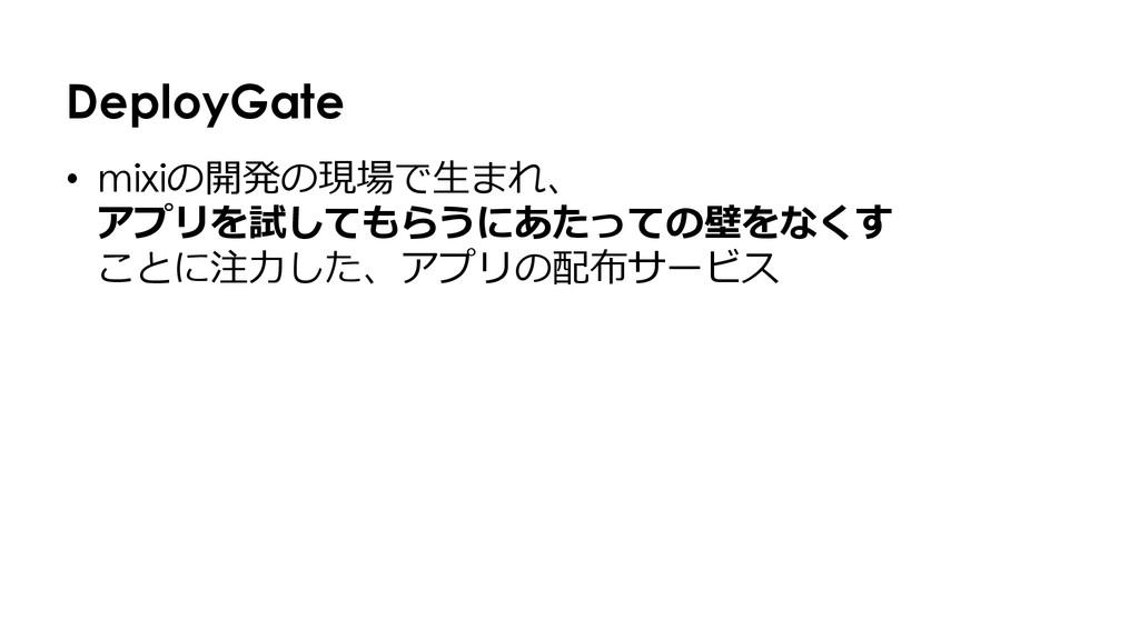 DeployGate • mixiの開発の現場で⽣生まれ、 アプリを試してもらうにあたっての...