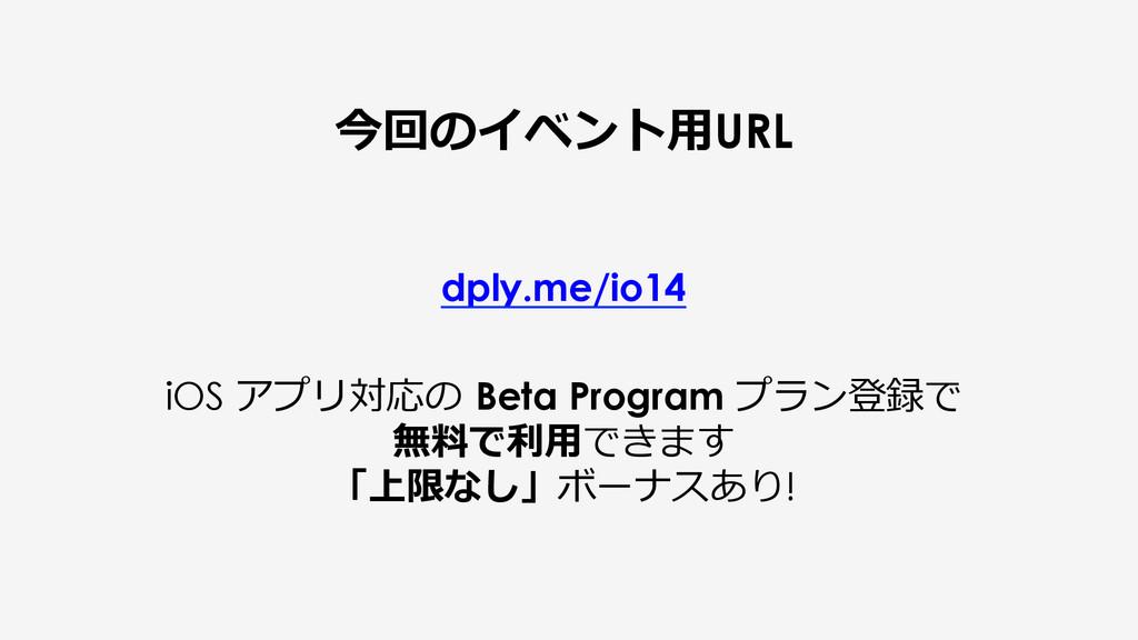 今回のイベント⽤用URL dply.me/io14 iOS アプリ対応の Beta Prog...