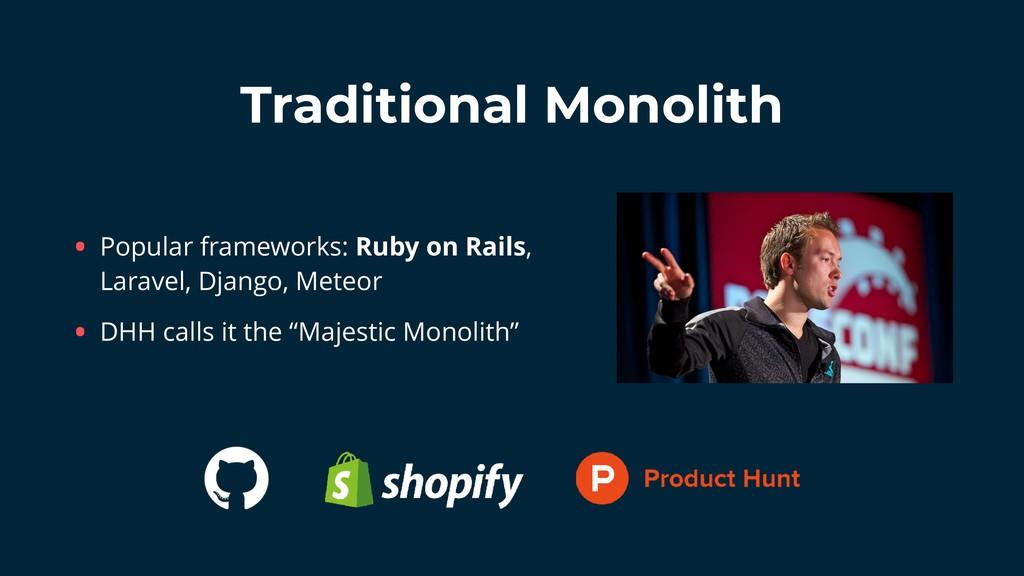 Traditional Monolith • Popular frameworks: Ruby...