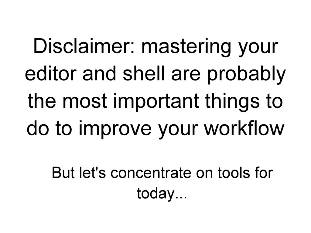 Disclaimer: mastering your editor and shell are...