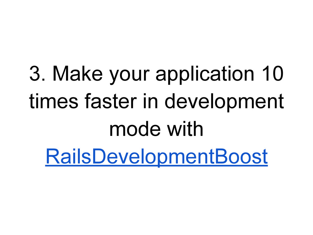 3. Make your application 10 times faster in dev...
