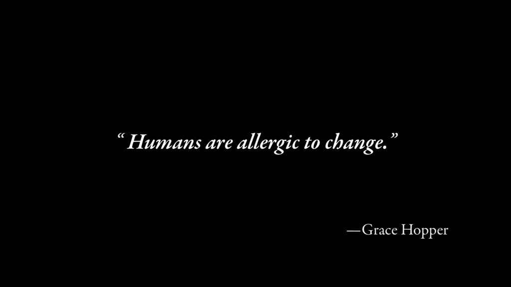 """Humans are allergic to change."""" """" —Grace Hopper"""
