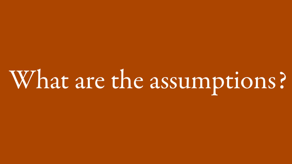 What are the assumptions?