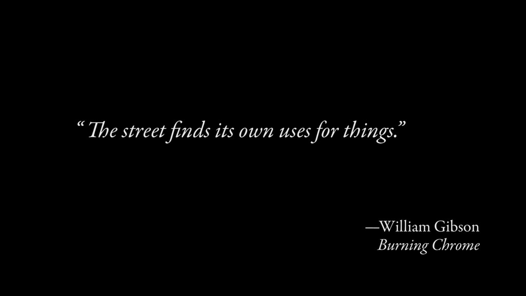 """The street finds its own uses for things."""" """" —Wi..."""