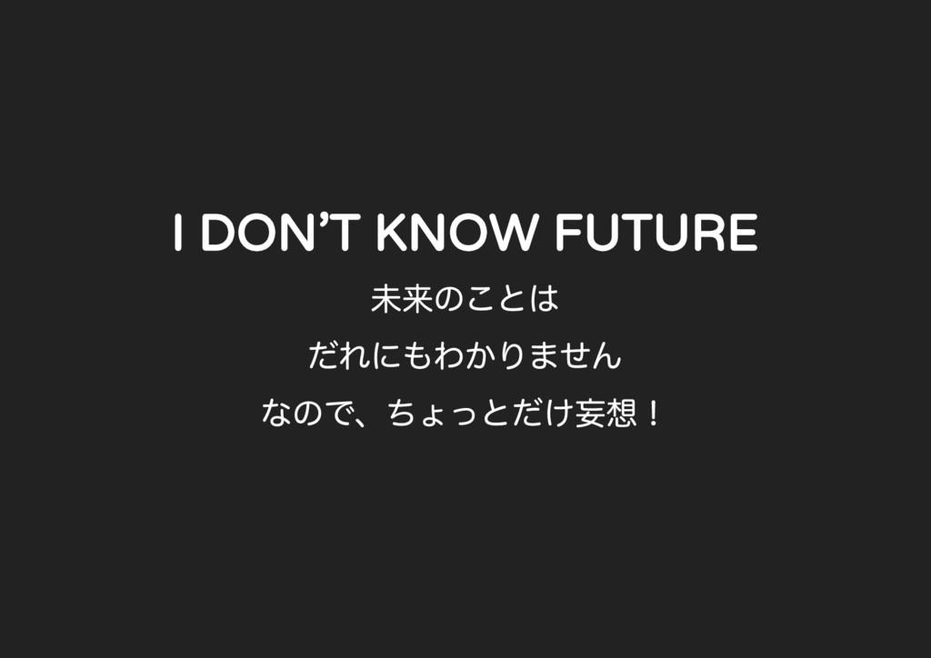 I DON'T KNOW FUTURE