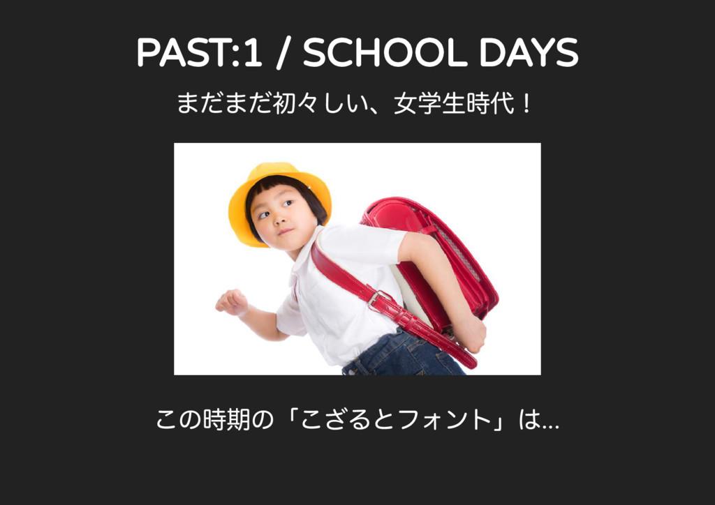 PAST:1 / SCHOOL DAYS ...