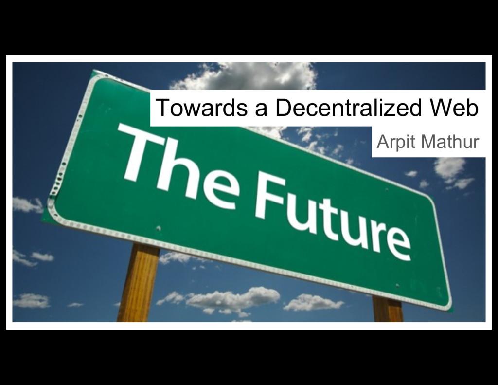 Towards a Decentralized Web Arpit Mathur