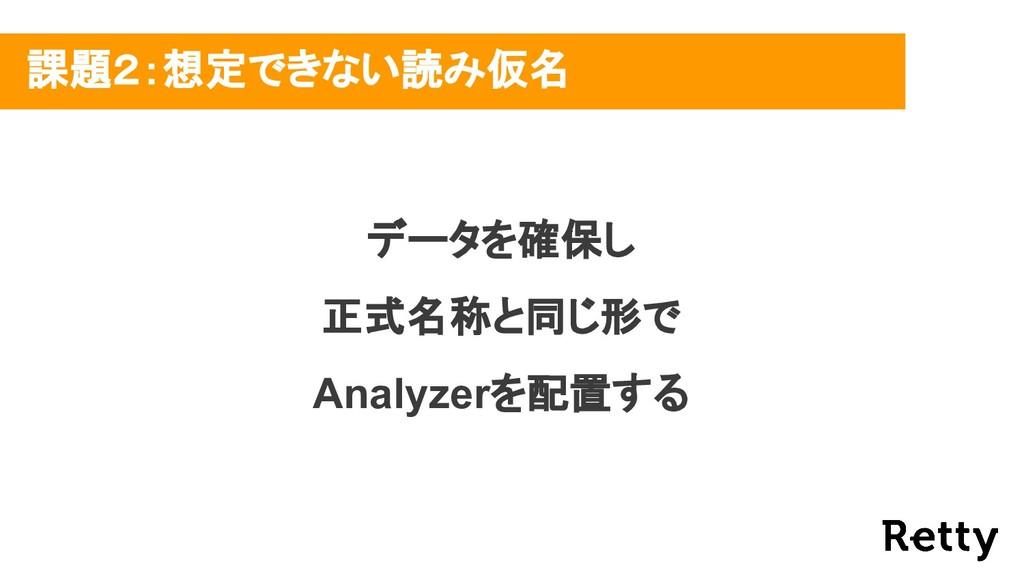 データを確保し 正式名称と同じ形で Analyzerを配置する 課題2:想定できない読み仮名