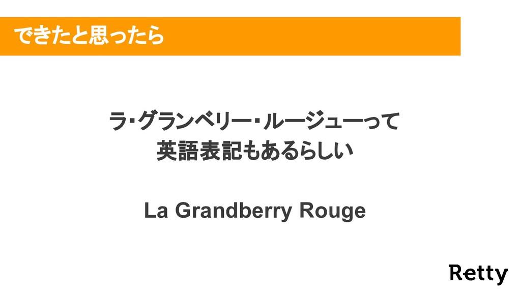 できたと思ったら ラ・グランベリー・ルージューって 英語表記もあるらしい La Grandbe...