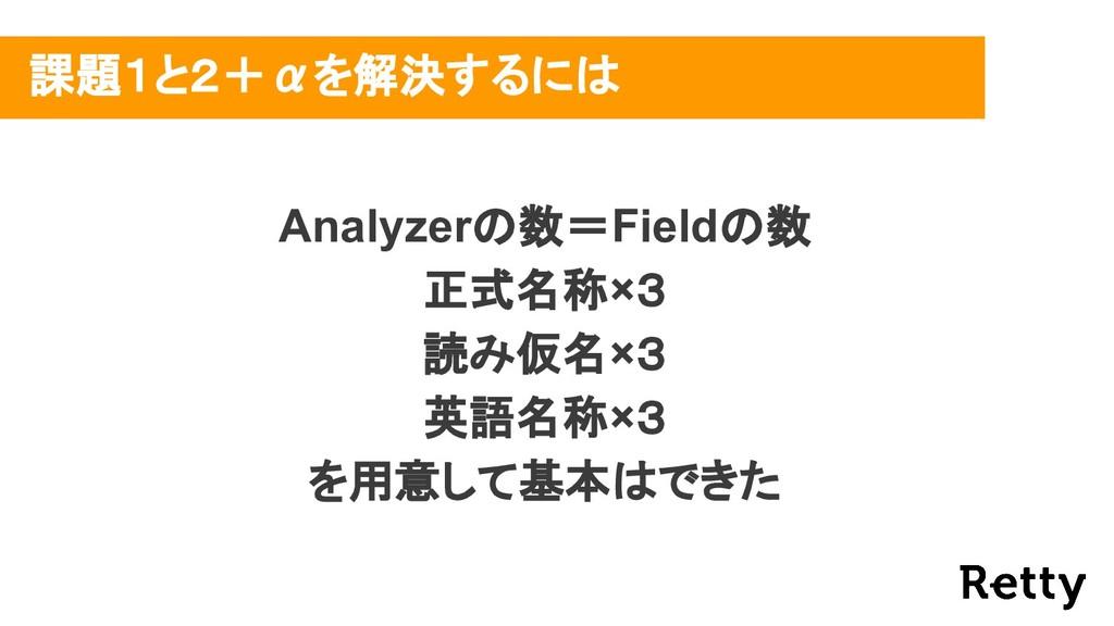 課題1と2+αを解決するには Analyzerの数=Fieldの数 正式名称×3 読み仮名×3...
