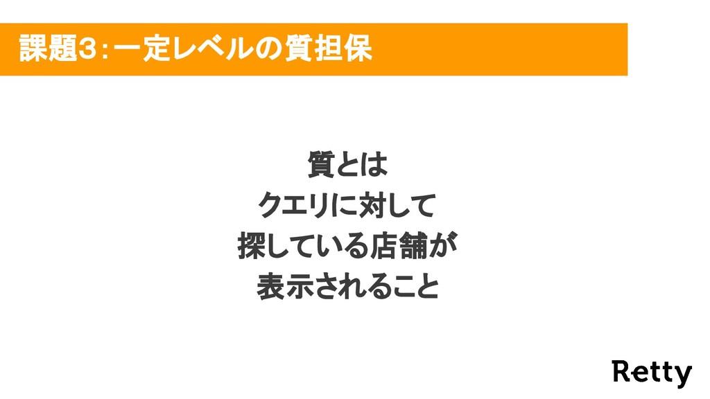 課題3:一定レベルの質担保 質とは クエリに対して 探している店舗が 表示されること