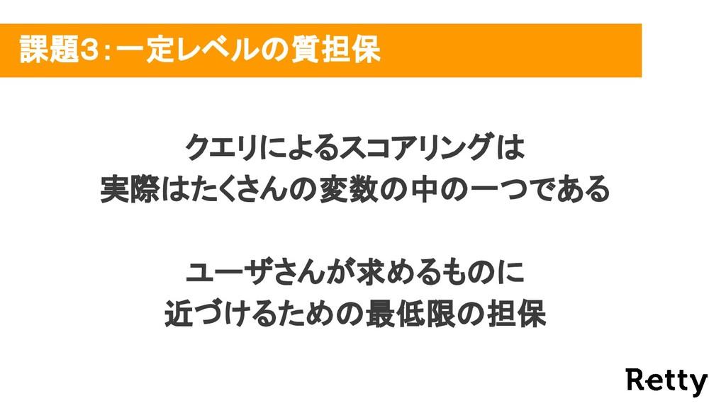 課題3:一定レベルの質担保 クエリによるスコアリングは 実際はたくさんの変数の中の一つである ...