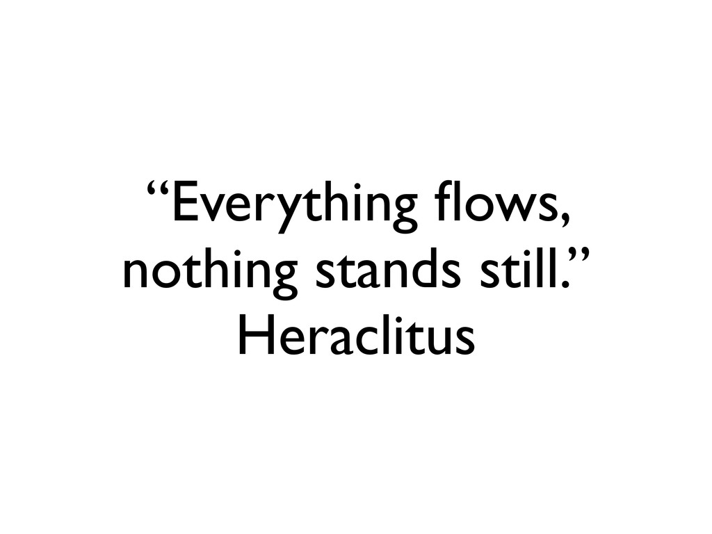 """Everything flows, nothing stands still."" Heracl..."