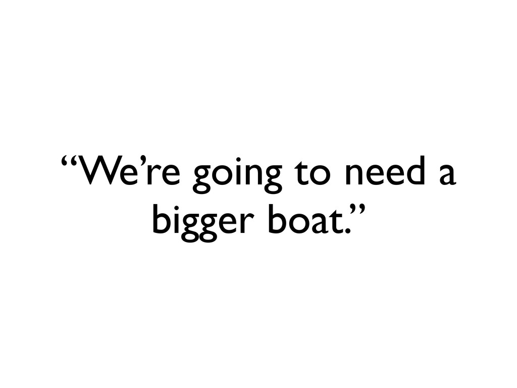 """We're going to need a bigger boat."""