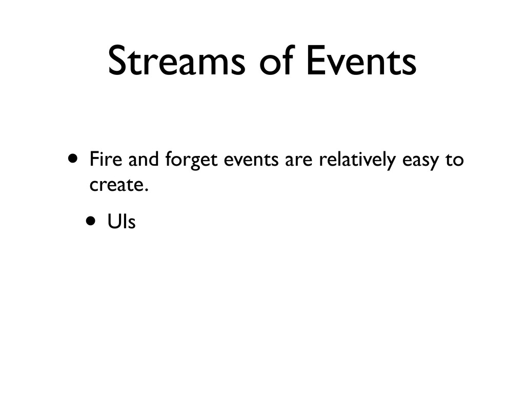 Streams of Events • Fire and forget events are ...