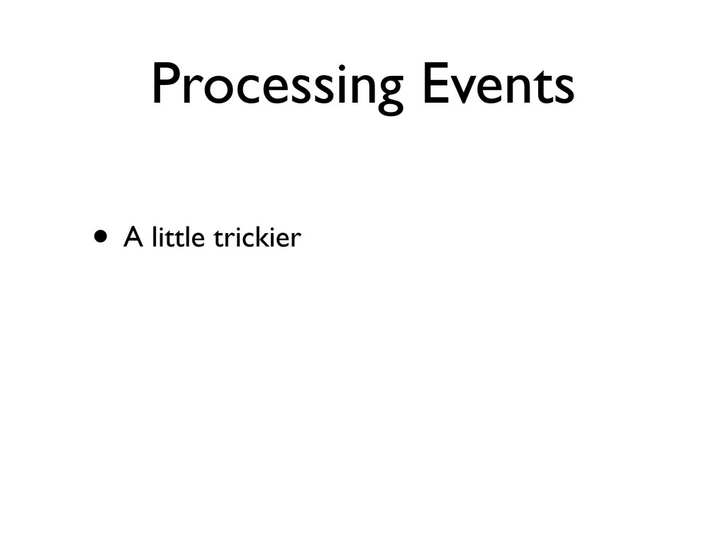 Processing Events • A little trickier