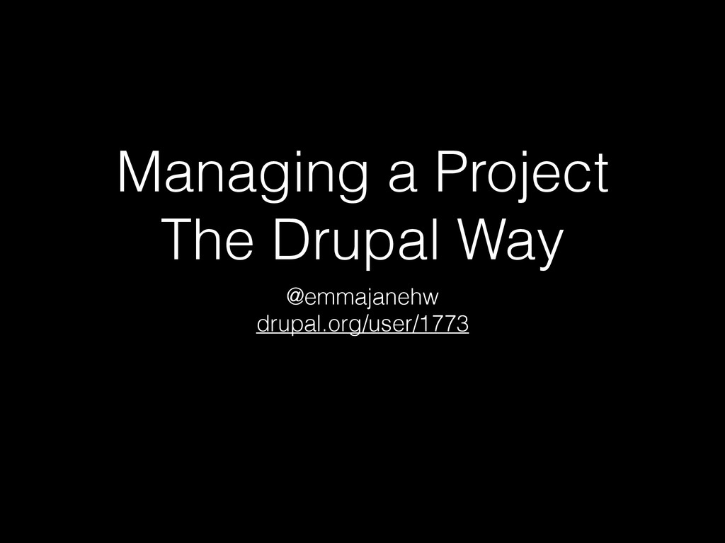Managing a Project The Drupal Way @emmajanehw d...