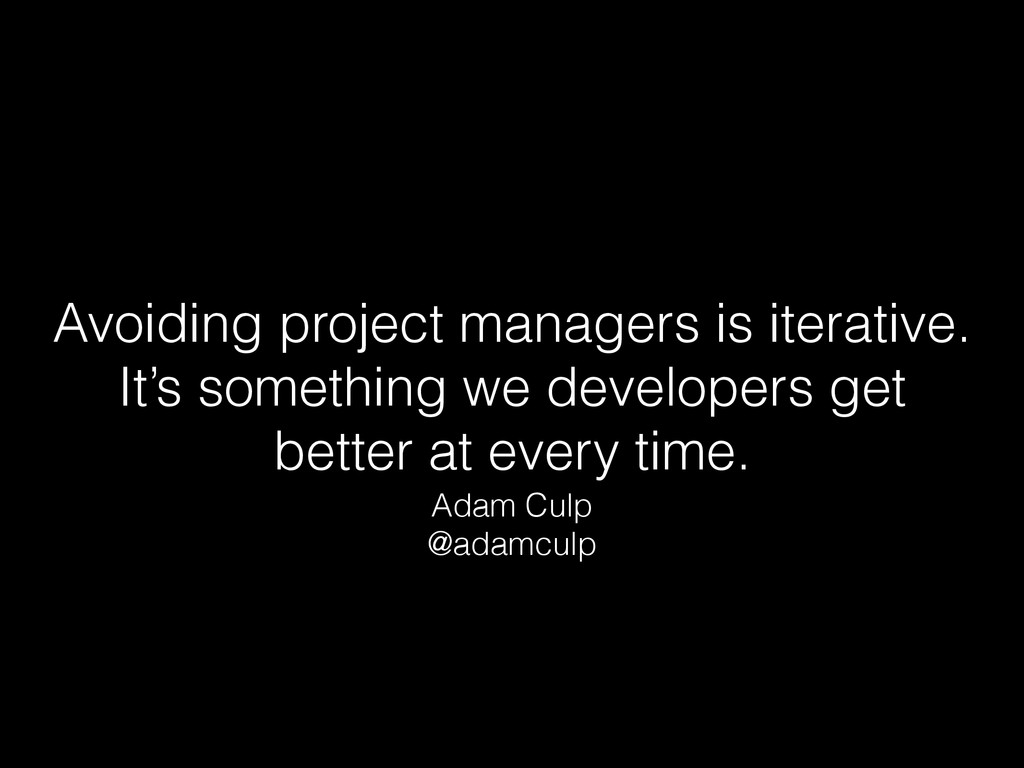 Avoiding project managers is iterative. It's s...