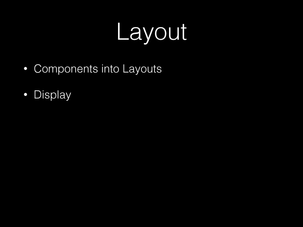 Layout • Components into Layouts • Display
