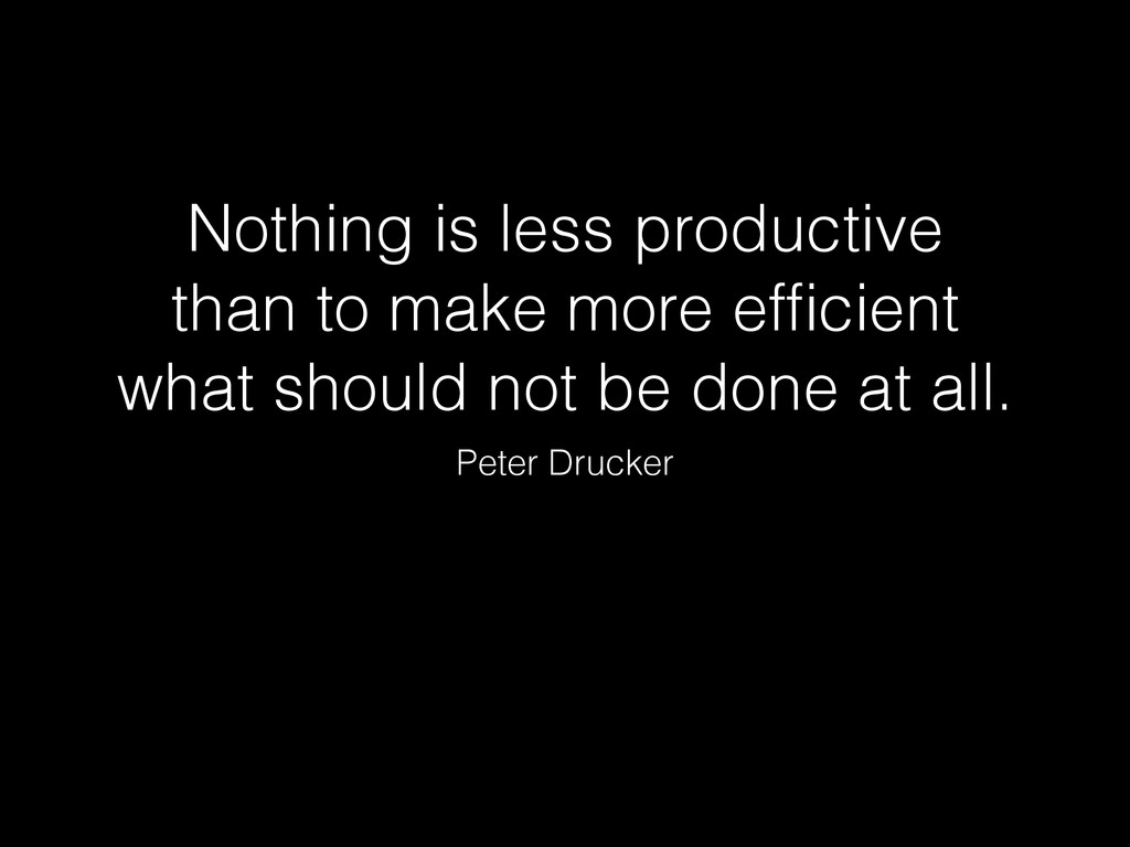 Nothing is less productive than to make more ef...