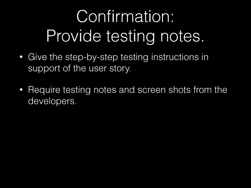 Confirmation: Provide testing notes. • Give the ...