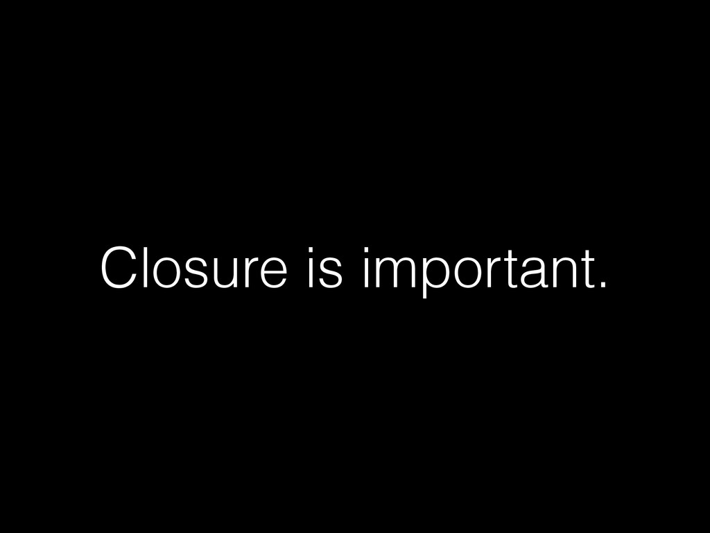 Closure is important.