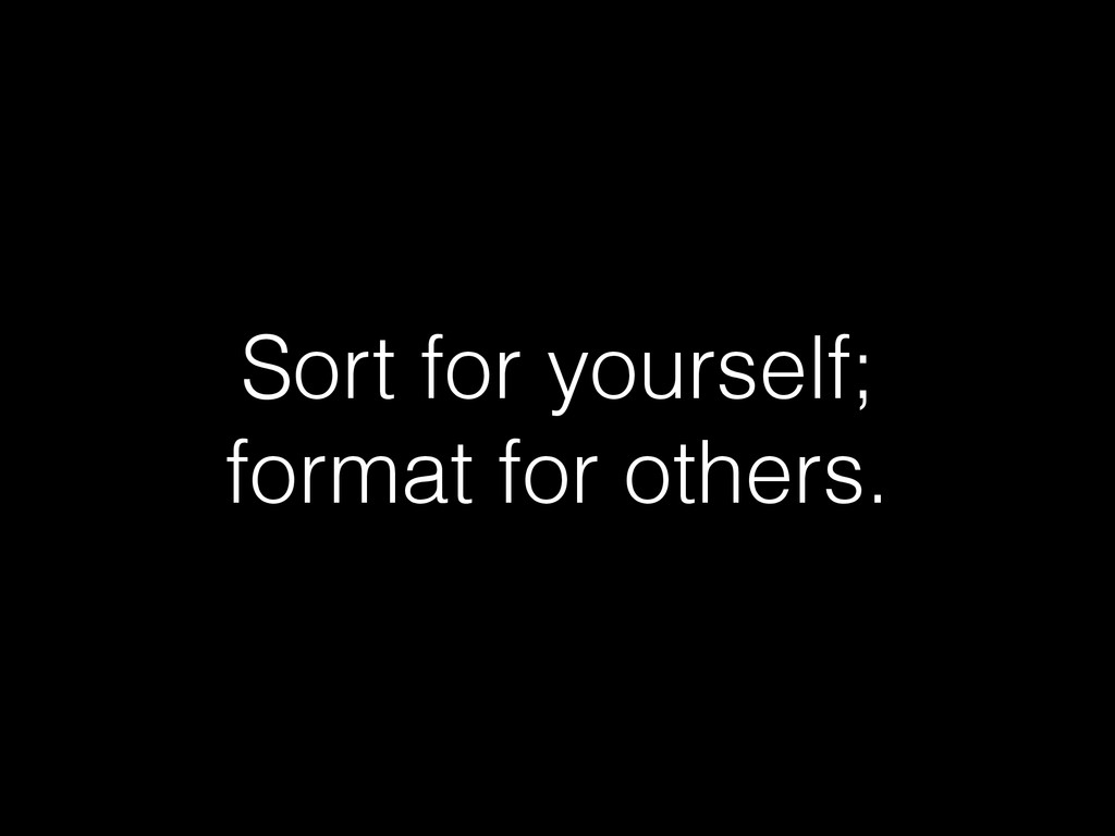 Sort for yourself; format for others.