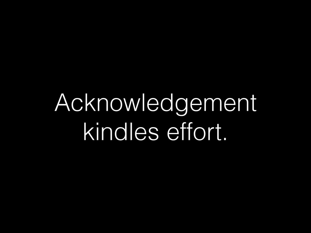 Acknowledgement kindles effort.