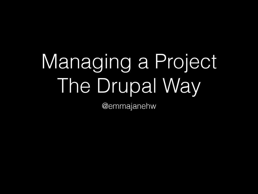 Managing a Project The Drupal Way @emmajanehw
