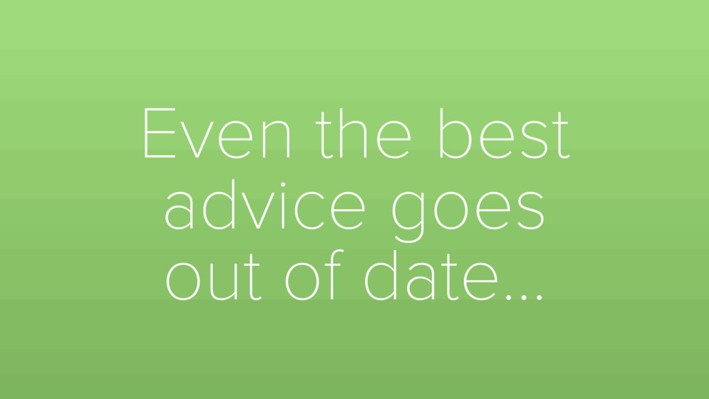 Even the best advice goes out of date…