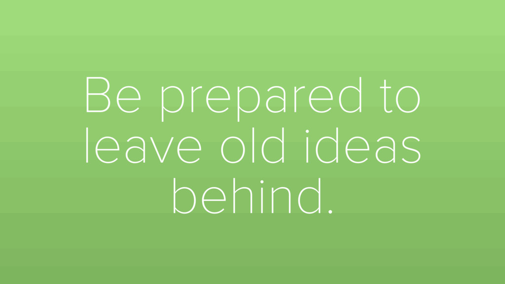 Be prepared to leave old ideas behind.