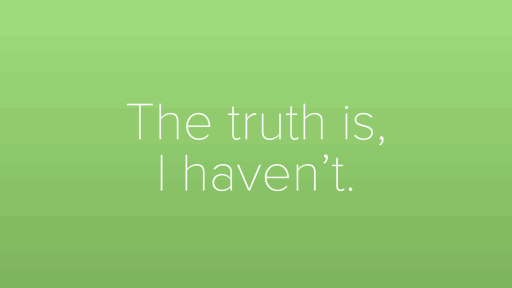 The truth is, I haven't.